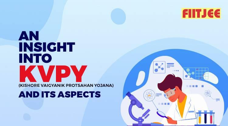 An Insight into Kishore Vaigyanik Protsahan Yojana (KVPY) and Its Aspects