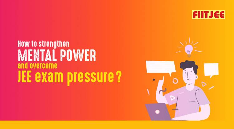 How to strengthen mental power and overcome JEE exam pressure?